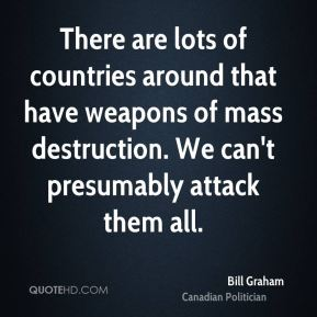 Bill Graham - There are lots of countries around that have weapons of mass destruction. We can't presumably attack them all.