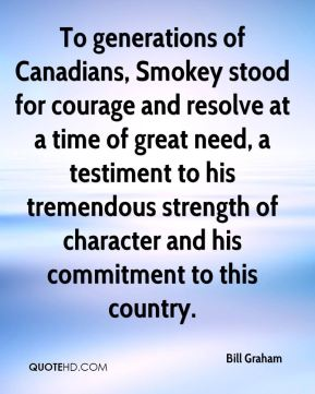 Bill Graham - To generations of Canadians, Smokey stood for courage and resolve at a time of great need, a testiment to his tremendous strength of character and his commitment to this country.