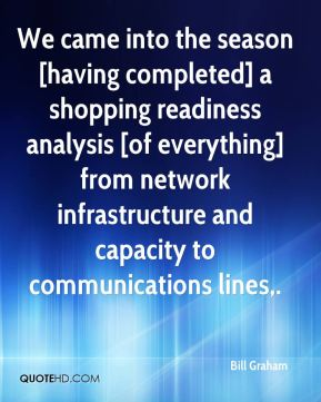 Bill Graham - We came into the season [having completed] a shopping readiness analysis [of everything] from network infrastructure and capacity to communications lines.