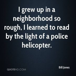 I grew up in a neighborhood so rough, I learned to read by the light of a police helicopter.