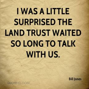 I was a little surprised the land trust waited so long to talk with us.