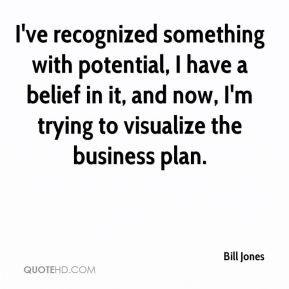 I've recognized something with potential, I have a belief in it, and now, I'm trying to visualize the business plan.