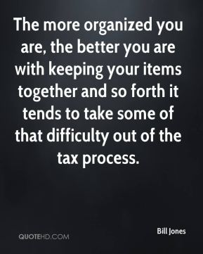 The more organized you are, the better you are with keeping your items together and so forth it tends to take some of that difficulty out of the tax process.