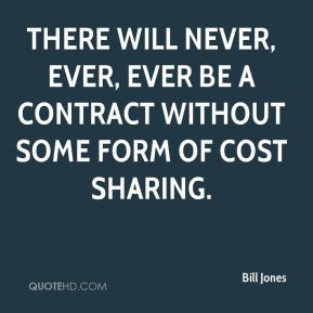 There will never, ever, ever be a contract without some form of cost sharing.