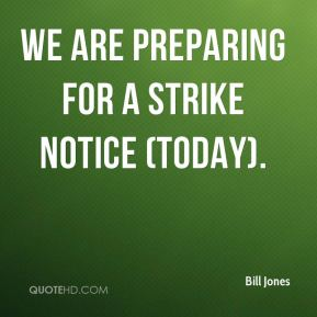 Bill Jones - We are preparing for a strike notice (today).