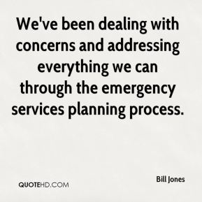 We've been dealing with concerns and addressing everything we can through the emergency services planning process.