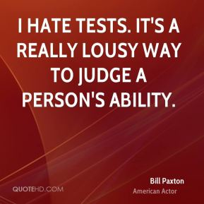 Bill Paxton - I hate tests. It's a really lousy way to judge a person's ability.