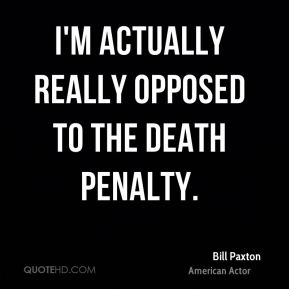 Bill Paxton - I'm actually really opposed to the death penalty.
