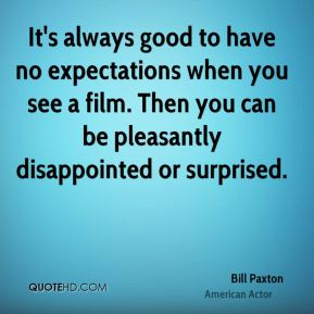Bill Paxton - It's always good to have no expectations when you see a film. Then you can be pleasantly disappointed or surprised.