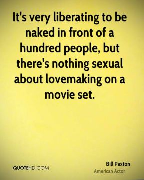Bill Paxton - It's very liberating to be naked in front of a hundred people, but there's nothing sexual about lovemaking on a movie set.