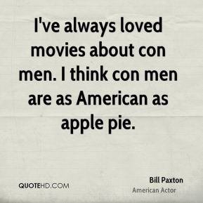 Bill Paxton - I've always loved movies about con men. I think con men are as American as apple pie.