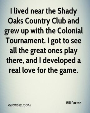 Bill Paxton - I lived near the Shady Oaks Country Club and grew up with the Colonial Tournament. I got to see all the great ones play there, and I developed a real love for the game.