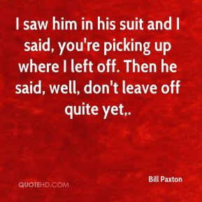 Bill Paxton - I saw him in his suit and I said, you're picking up where I left off. Then he said, well, don't leave off quite yet.