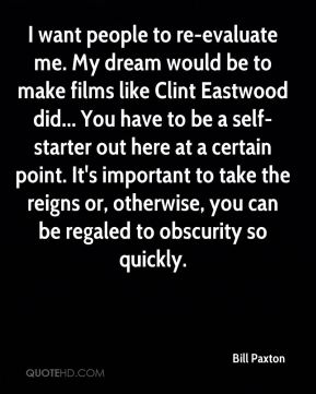 Bill Paxton - I want people to re-evaluate me. My dream would be to make films like Clint Eastwood did... You have to be a self-starter out here at a certain point. It's important to take the reigns or, otherwise, you can be regaled to obscurity so quickly.