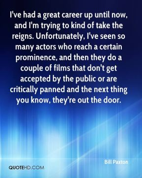 Bill Paxton - I've had a great career up until now, and I'm trying to kind of take the reigns. Unfortunately, I've seen so many actors who reach a certain prominence, and then they do a couple of films that don't get accepted by the public or are critically panned and the next thing you know, they're out the door.