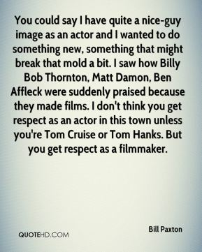 Bill Paxton - You could say I have quite a nice-guy image as an actor and I wanted to do something new, something that might break that mold a bit. I saw how Billy Bob Thornton, Matt Damon, Ben Affleck were suddenly praised because they made films. I don't think you get respect as an actor in this town unless you're Tom Cruise or Tom Hanks. But you get respect as a filmmaker.