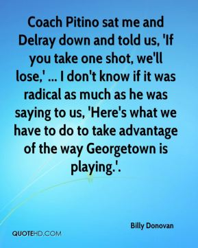Billy Donovan - Coach Pitino sat me and Delray down and told us, 'If you take one shot, we'll lose,' ... I don't know if it was radical as much as he was saying to us, 'Here's what we have to do to take advantage of the way Georgetown is playing.'.