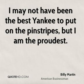 I may not have been the best Yankee to put on the pinstripes, but I am the proudest.
