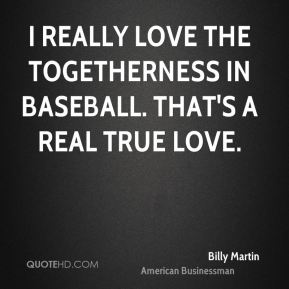 I really love the togetherness in baseball. That's a real true love.