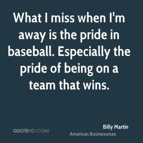 What I miss when I'm away is the pride in baseball. Especially the pride of being on a team that wins.