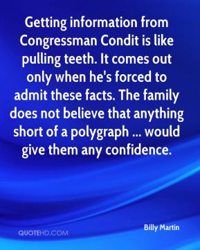 Getting information from Congressman Condit is like pulling teeth. It comes out only when he's forced to admit these facts. The family does not believe that anything short of a polygraph ... would give them any confidence.
