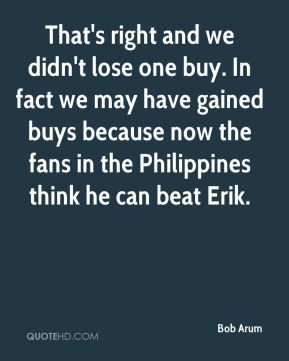 Bob Arum - That's right and we didn't lose one buy. In fact we may have gained buys because now the fans in the Philippines think he can beat Erik.
