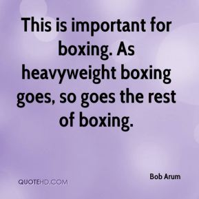 Bob Arum - This is important for boxing. As heavyweight boxing goes, so goes the rest of boxing.