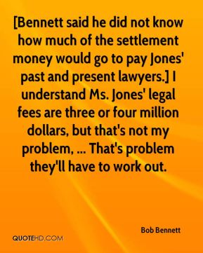 Bob Bennett - [Bennett said he did not know how much of the settlement money would go to pay Jones' past and present lawyers.] I understand Ms. Jones' legal fees are three or four million dollars, but that's not my problem, ... That's problem they'll have to work out.