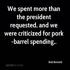 Bob Bennett - We spent more than the president requested, and we were criticized for pork-barrel spending.