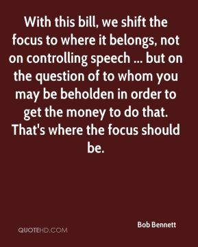 Bob Bennett - With this bill, we shift the focus to where it belongs, not on controlling speech ... but on the question of to whom you may be beholden in order to get the money to do that. That's where the focus should be.