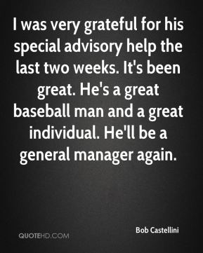 I was very grateful for his special advisory help the last two weeks. It's been great. He's a great baseball man and a great individual. He'll be a general manager again.