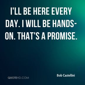 I'll be here every day. I will be hands-on. That's a promise.