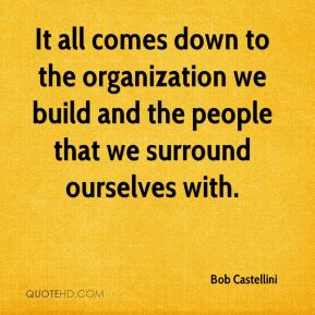Bob Castellini - It all comes down to the organization we build and the people that we surround ourselves with.
