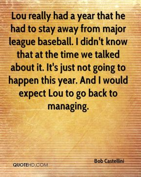 Lou really had a year that he had to stay away from major league baseball. I didn't know that at the time we talked about it. It's just not going to happen this year. And I would expect Lou to go back to managing.