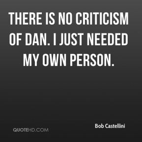 There is no criticism of Dan. I just needed my own person.