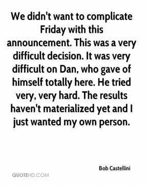 Bob Castellini - We didn't want to complicate Friday with this announcement. This was a very difficult decision. It was very difficult on Dan, who gave of himself totally here. He tried very, very hard. The results haven't materialized yet and I just wanted my own person.