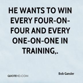 Bob Gansler - He wants to win every four-on-four and every one-on-one in training.