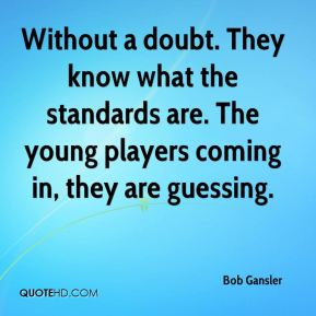Bob Gansler - Without a doubt. They know what the standards are. The young players coming in, they are guessing.