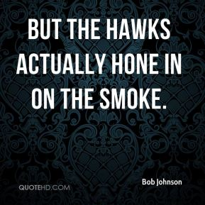 But the hawks actually hone in on the smoke.