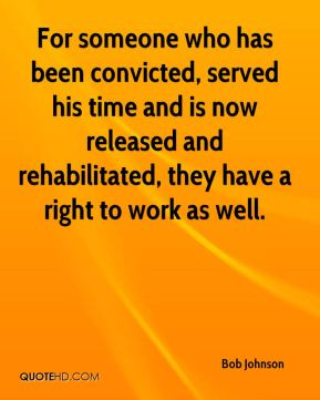 Bob Johnson - For someone who has been convicted, served his time and is now released and rehabilitated, they have a right to work as well.