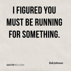 I figured you must be running for something.