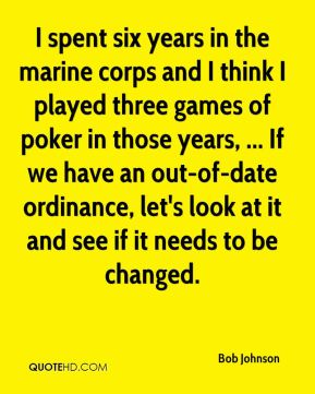 Bob Johnson - I spent six years in the marine corps and I think I played three games of poker in those years, ... If we have an out-of-date ordinance, let's look at it and see if it needs to be changed.