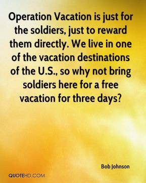 Bob Johnson - Operation Vacation is just for the soldiers, just to reward them directly. We live in one of the vacation destinations of the U.S., so why not bring soldiers here for a free vacation for three days?