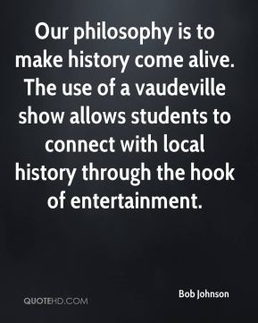 Bob Johnson - Our philosophy is to make history come alive. The use of a vaudeville show allows students to connect with local history through the hook of entertainment.