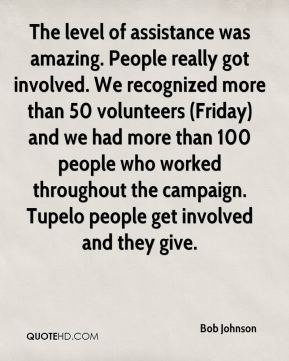 The level of assistance was amazing. People really got involved. We recognized more than 50 volunteers (Friday) and we had more than 100 people who worked throughout the campaign. Tupelo people get involved and they give.
