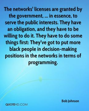 Bob Johnson - The networks' licenses are granted by the government, ... in essence, to serve the public interests. They have an obligation, and they have to be willing to do it. They have to do some things first: They've got to put more black people in decision-making positions in the networks in terms of programming.