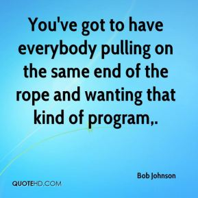 You've got to have everybody pulling on the same end of the rope and wanting that kind of program.