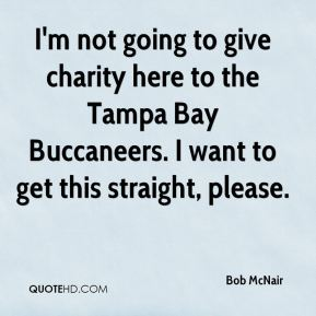 Bob McNair - I'm not going to give charity here to the Tampa Bay Buccaneers. I want to get this straight, please.
