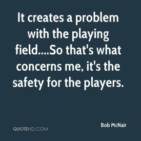 Bob McNair - It creates a problem with the playing field....So that's what concerns me, it's the safety for the players.