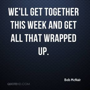Bob McNair - We'll get together this week and get all that wrapped up.